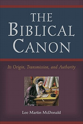 The Biblical Canon: Its Origin, Transmission, and Authority, Lee Martin McDonald