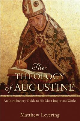 Theology of Augustine, The: An Introductory Guide to His Most Important Works, Matthew Levering
