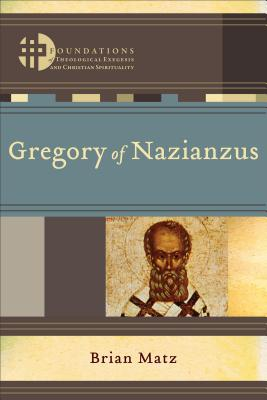 Gregory of Nazianzus (Foundations of Theological Exegesis and Christian Spirituality), Brian Matz