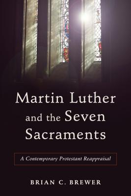 Image for Martin Luther and the Seven Sacraments: A Contemporary Protestant Reappraisal