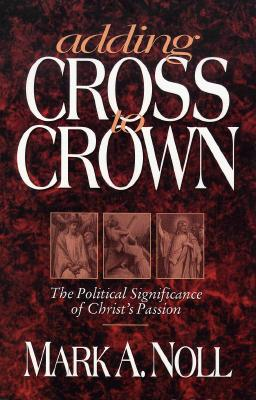 Image for Adding Cross to Crown: The Political Significance of Christ's Passion