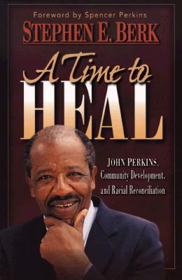 A Time to Heal: John Perkins, Community Development, and Racial Reconciliation, Berk, Stephen E.