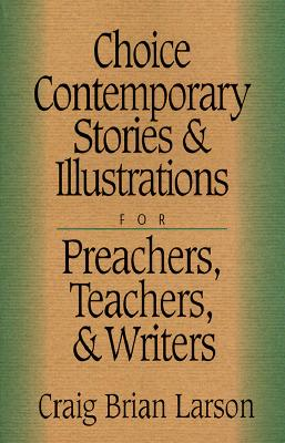 Image for Choice Contemporary Stories and Illustrations for Preachers, Teachers and Writers