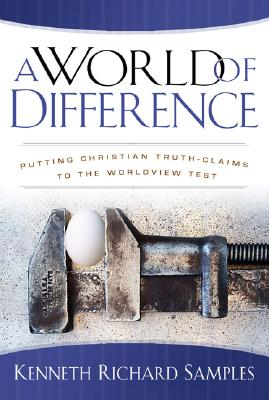 World of Difference, A: Putting Christian Truth-Claims to the Worldview Test, Kenneth Richard Samples