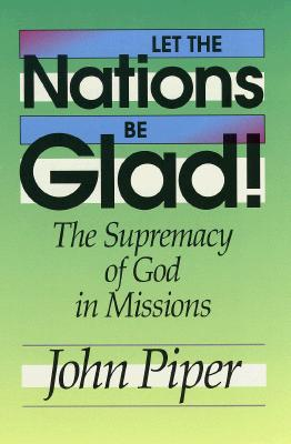 Image for Let the Nations Be Glad: The Supremacy of God in Missions