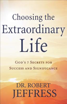 Image for Choosing the Extraordinary Life: God's 7 Secrets for Success and Significance