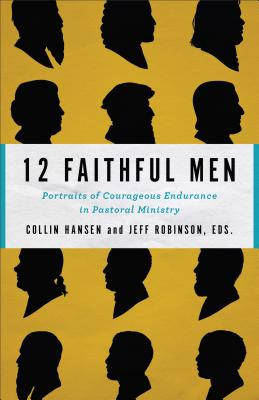 Image for 12 Faithful Men: Portraits of Courageous Endurance in Pastoral Ministry