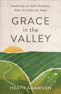Image for Grace in the Valley: Awakening to God's Presence When He Feels Far Away