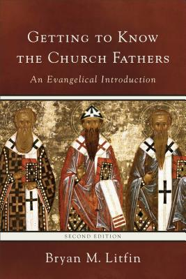 Getting to Know the Church Fathers: An Evangelical Introduction, Bryan M. Litfin