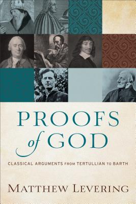 Proofs of God: Classical Arguments from Tertullian to Barth, Matthew Levering