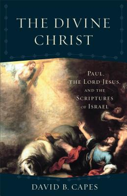 The Divine Christ: Paul, the Lord Jesus, and the Scriptures of Israel (Acadia Studies in Bible and Theology), David B. Capes