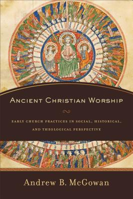 Image for Ancient Christian Worship: Early Church Practices in Social, Historical, and Theological Perspective