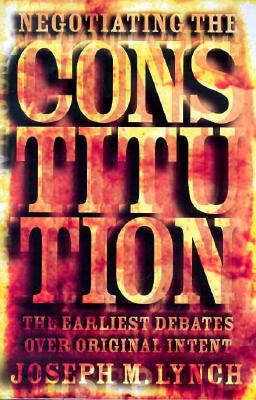Negotiating the Constitution: The Earliest Debates over Original Intent, Lynch, Joseph M.