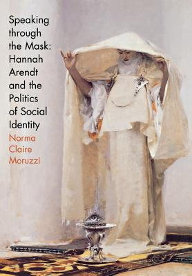 Image for Speaking through the Mask: Hannah Arendt and the Politics of Social Identity (Psychoanalysis and Social Theory)