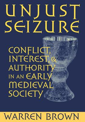 Unjust Seizure: Conflict, Interest, and Authority in an Early Medieval Society (Conjunctions of Religion and Power in the Medieval Past), Brown, Warren