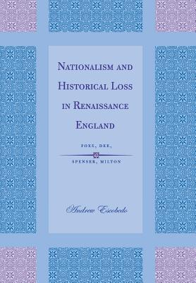 Image for Nationalism and Historical Loss in Renaissance England: Foxe, Dee, Spenser, Milton