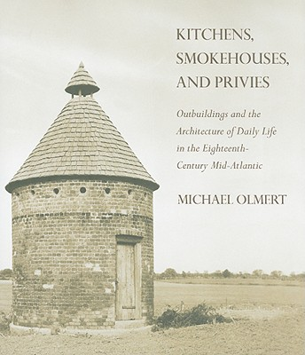 Image for Kitchens, Smokehouses, and Privies: Outbuildings and the Architecture of Daily Life in the Eighteenth-Century Mid-Atlantic