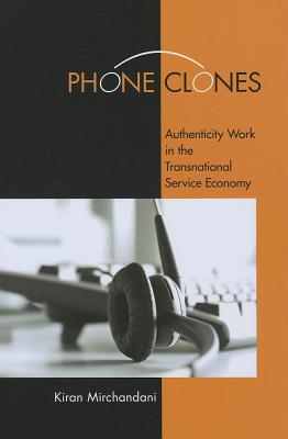 Phone Clones: Authenticity Work in the Transnational Service Economy, Mirchandani, Kiran
