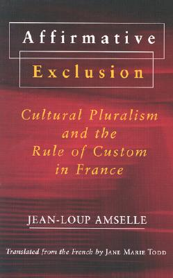 Affirmative Exclusion: Cultural Pluralism and the Rule of Custom in France, Amselle, Jean-Loup; Todd, Jane Marie [Translator]