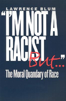 I'm Not a Racist, But . .: The Moral Quandary of Race, Blum, Lawrence