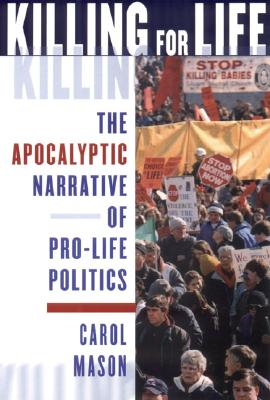 Image for Killing for Life: The Apocalyptic Narrative of Pro-Life Politics