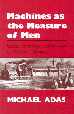 Image for Machines as the Measure of Men: Science, Technology, and Ideologies of Western Dominance (Cornell Studies in Comparative History)