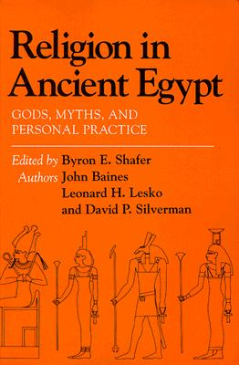 Religion in Ancient Egypt: Gods, Myths, and Personal Practice, Byron E. Shafer; John R. Baines; David Silverman; Leonard H. Lesko