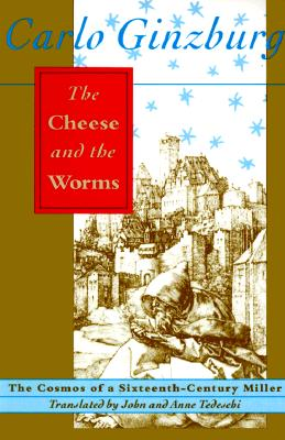 The Cheese and the Worms: The Cosmos of a Sixteenth-Century Miller, Carlo Ginzburg, translated by John and Anne C. Tedeschi