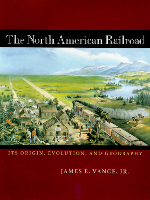 Image for The North American Railroad: Its Origin, Evolution, and Geography (Creating the North American Landscape)