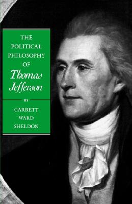 The Political Philosophy of Thomas Jefferson (The Political Philosophy of the American Founders), Sheldon, Garrett Ward