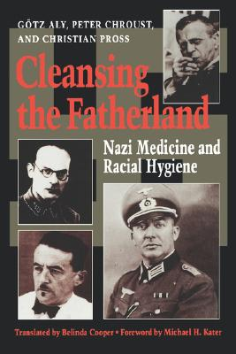 Cleansing the Fatherland: Nazi Medicine and Racial Hygiene, Aly, Götz; Chroust, Peter; Pross MD, Christian; Cooper, Belinda [Translator]; Kater, Michael H. [Foreword];