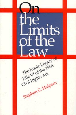 Image for On the Limits of the Law: The Ironic Legacy of Title VI of the 1964 Civil Rights Act