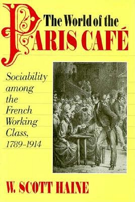 Image for The World of the Paris Caf�: Sociability among the French Working Class, 1789-1914 (The Johns Hopkins University Studies in Historical and Political Science)
