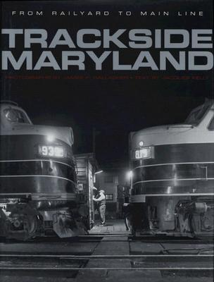Trackside Maryland: From Railyard to Main Line, Kelly, Jacques And  James P. Gallagher
