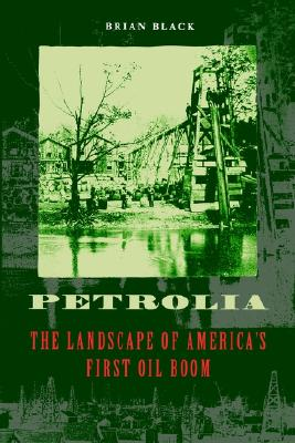 Petrolia: The Landscape of America's First Oil Boom, Brian Black