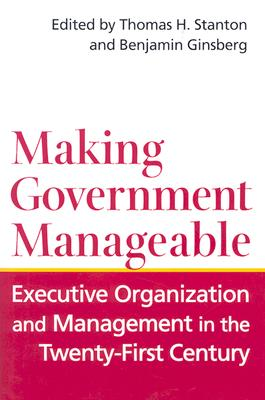 Image for Making Government Manageable: Executive Organization and Management in the Twenty-First Century
