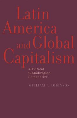 Latin America and Global Capitalism: A Critical Globalization Perspective (Johns Hopkins Studies in Globalization), Robinson, William I.