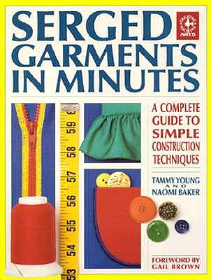 Serged Garments in Minutes: A Complete Guide to Simple Construction Techniques (Creative Machine Arts Series), Young, Tammy;Baker, Naomi