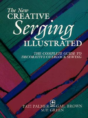 Image for The New Creative Serging Illustrated: The Complete Guide to Decorative Overlock Sewing