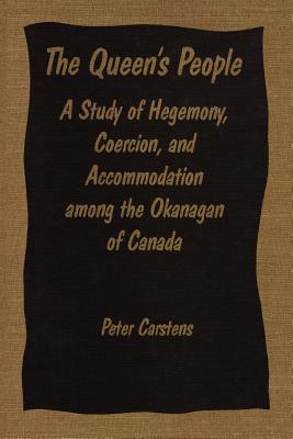 The Queen's People: A Study of Hegemony, Coercion, and Accommodation among the Okanagan of Canada, CARSTENS, Peter