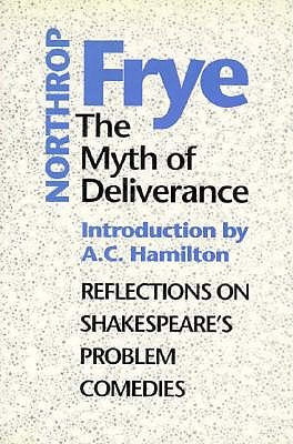 The Myth of Deliverance: Reflections on Shakespeare's Problem Comedies (Heritage), Frye, Northrop