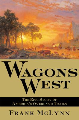 Wagons West: The Epic Story of America's Overland Trails, McLynn, Frank