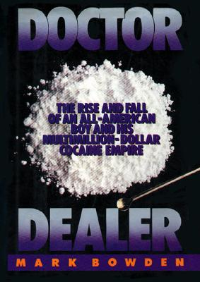 Doctor Dealer: The Rise and Fall of an All-American Boy and His Multimillion-Dollar Cocaine Empire, Bowden, Mark