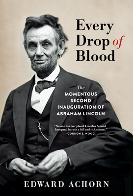 Image for Every Drop of Blood: The Momentous Second Inauguration of Abraham Lincoln