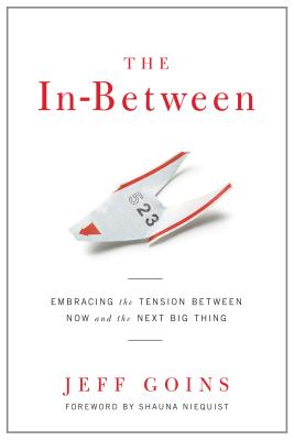 The In-Between: Embracing the Tension Between Now and the Next Big Thing [A Spiritual Memoir], Jeff Goins