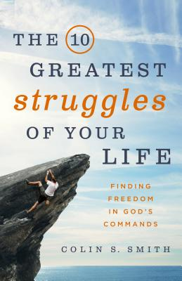 The 10 Greatest Struggles of Your Life: Finding Freedom in God's Commands, Smith, Colin S.