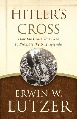 Hitler's Cross: How the Cross Was Used to Promote the Nazi Agenda, Erwin W. Lutzer