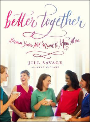 Better Together: Because You're Not Meant to Mom Alone, Savage, Jill