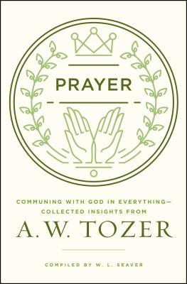 Prayer: Communing with God in Everything--Collected Insights from A. W. Tozer, Tozer, A. W.