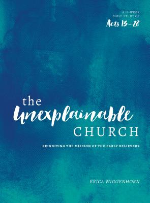 Image for The Unexplainable Church: Reigniting the Mission of the Earlly Believers (A Study of Acts 13-28)
